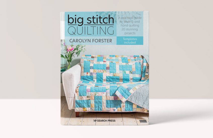 Big Stitch Quilting – A practical guide to sewing and hand quilting 20 stunning projects by Carolyn Forster