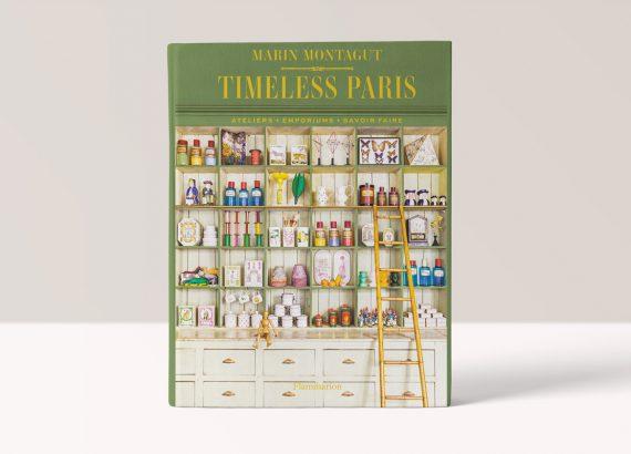 TIMELESS PARIS: ATELIERS - EMPORIUMS - SAVOIR FAIRE BY MARIN MONTAGUE